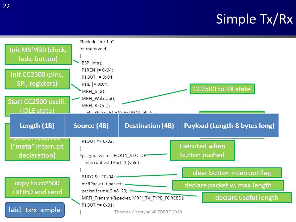 22 Simple Tx/Rx #include mrfi.h int main(void) { BSP_Init(); P1REN |= 0x04; P1OUT |= 0x04; P1IE |= 0x04; MRFI_Init(); MRFI_WakeUp(); MRFI_RxOn(); __bis_SR_register(GIE+LPM4_bits); } void MRFI_RxCompleteISR() { P1OUT ^= 0x02; } #pragma vector=PORT1_VECTOR __interrupt void Port_1 (void) { P1IFG &= ~0x04; mrfiPacket_t packet; packet.frame[0]=8+20; MRFI_Transmit(&packet, MRFI_TX_TYPE_FORCED); P1OUT ^= 0x01; } Init MSP430 (clock, leds, button) Init CC2500 (pins, SPI, registers) Start CC2500 oscill.