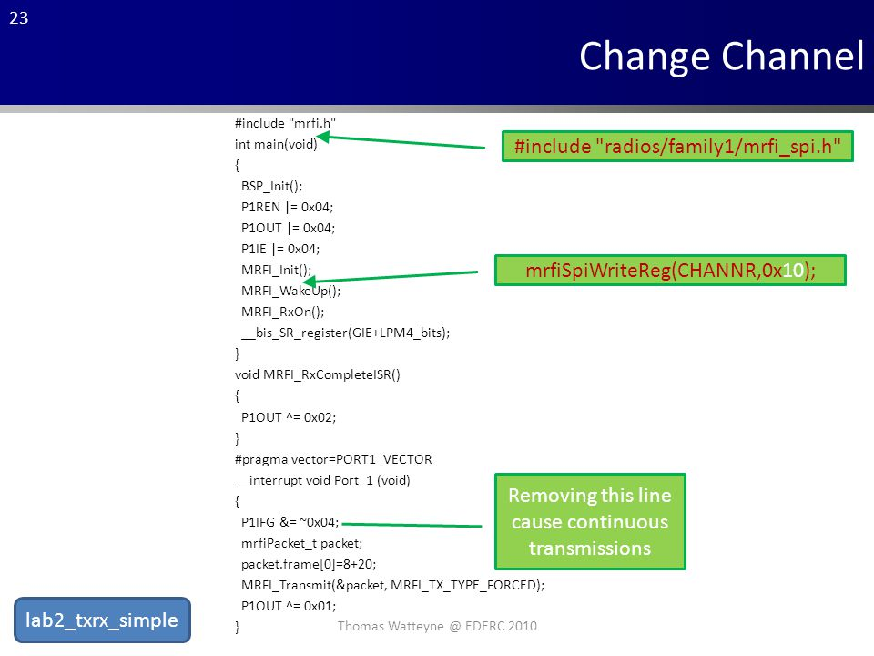 23 #include mrfi.h int main(void) { BSP_Init(); P1REN |= 0x04; P1OUT |= 0x04; P1IE |= 0x04; MRFI_Init(); MRFI_WakeUp(); MRFI_RxOn(); __bis_SR_register(GIE+LPM4_bits); } void MRFI_RxCompleteISR() { P1OUT ^= 0x02; } #pragma vector=PORT1_VECTOR __interrupt void Port_1 (void) { P1IFG &= ~0x04; mrfiPacket_t packet; packet.frame[0]=8+20; MRFI_Transmit(&packet, MRFI_TX_TYPE_FORCED); P1OUT ^= 0x01; } Change Channel #include radios/family1/mrfi_spi.h mrfiSpiWriteReg(CHANNR,0x10); Removing this line cause continuous transmissions Thomas Watteyne @ EDERC 2010 lab2_txrx_simple