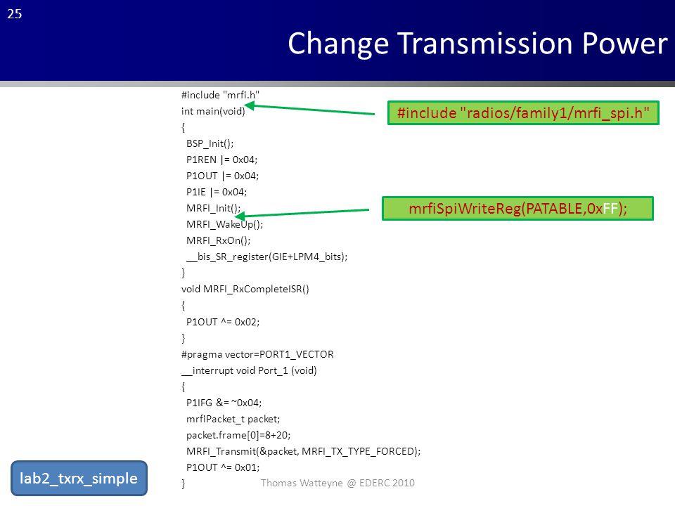 25 #include mrfi.h int main(void) { BSP_Init(); P1REN |= 0x04; P1OUT |= 0x04; P1IE |= 0x04; MRFI_Init(); MRFI_WakeUp(); MRFI_RxOn(); __bis_SR_register(GIE+LPM4_bits); } void MRFI_RxCompleteISR() { P1OUT ^= 0x02; } #pragma vector=PORT1_VECTOR __interrupt void Port_1 (void) { P1IFG &= ~0x04; mrfiPacket_t packet; packet.frame[0]=8+20; MRFI_Transmit(&packet, MRFI_TX_TYPE_FORCED); P1OUT ^= 0x01; } Change Transmission Power #include radios/family1/mrfi_spi.h mrfiSpiWriteReg(PATABLE,0xFF); Thomas Watteyne @ EDERC 2010 lab2_txrx_simple