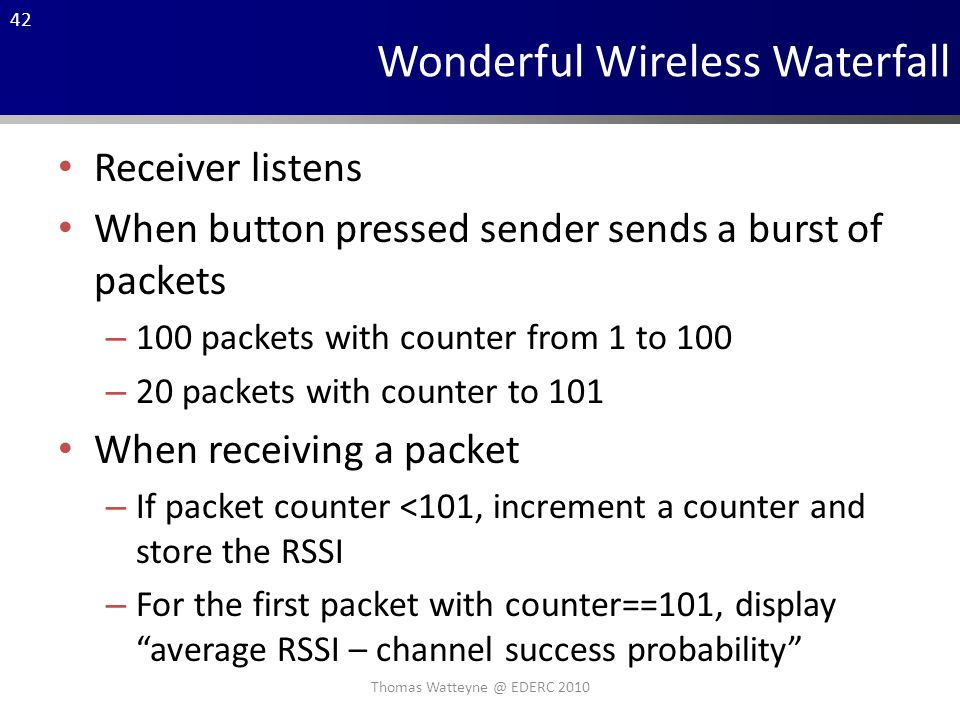 42 Wonderful Wireless Waterfall Receiver listens When button pressed sender sends a burst of packets – 100 packets with counter from 1 to 100 – 20 packets with counter to 101 When receiving a packet – If packet counter <101, increment a counter and store the RSSI – For the first packet with counter==101, display average RSSI – channel success probability Thomas Watteyne @ EDERC 2010