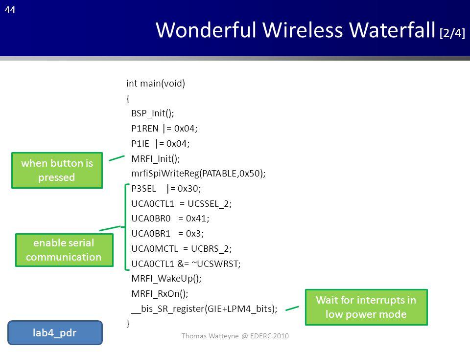 44 Wonderful Wireless Waterfall [2/4] int main(void) { BSP_Init(); P1REN |= 0x04; P1IE |= 0x04; MRFI_Init(); mrfiSpiWriteReg(PATABLE,0x50); P3SEL |= 0x30; UCA0CTL1 = UCSSEL_2; UCA0BR0 = 0x41; UCA0BR1 = 0x3; UCA0MCTL = UCBRS_2; UCA0CTL1 &= ~UCSWRST; MRFI_WakeUp(); MRFI_RxOn(); __bis_SR_register(GIE+LPM4_bits); } when button is pressed enable serial communication Wait for interrupts in low power mode Thomas Watteyne @ EDERC 2010 lab4_pdr