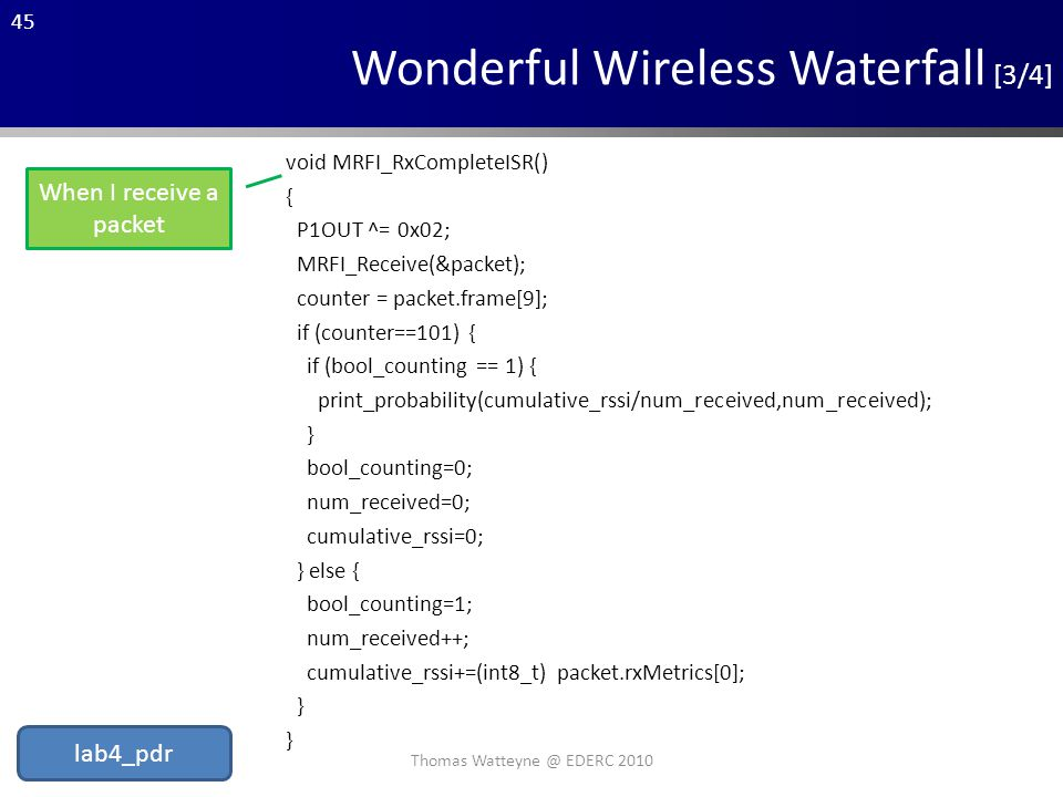 45 Wonderful Wireless Waterfall [3/4] void MRFI_RxCompleteISR() { P1OUT ^= 0x02; MRFI_Receive(&packet); counter = packet.frame[9]; if (counter==101) { if (bool_counting == 1) { print_probability(cumulative_rssi/num_received,num_received); } bool_counting=0; num_received=0; cumulative_rssi=0; } else { bool_counting=1; num_received++; cumulative_rssi+=(int8_t) packet.rxMetrics[0]; } When I receive a packet Thomas Watteyne @ EDERC 2010 lab4_pdr