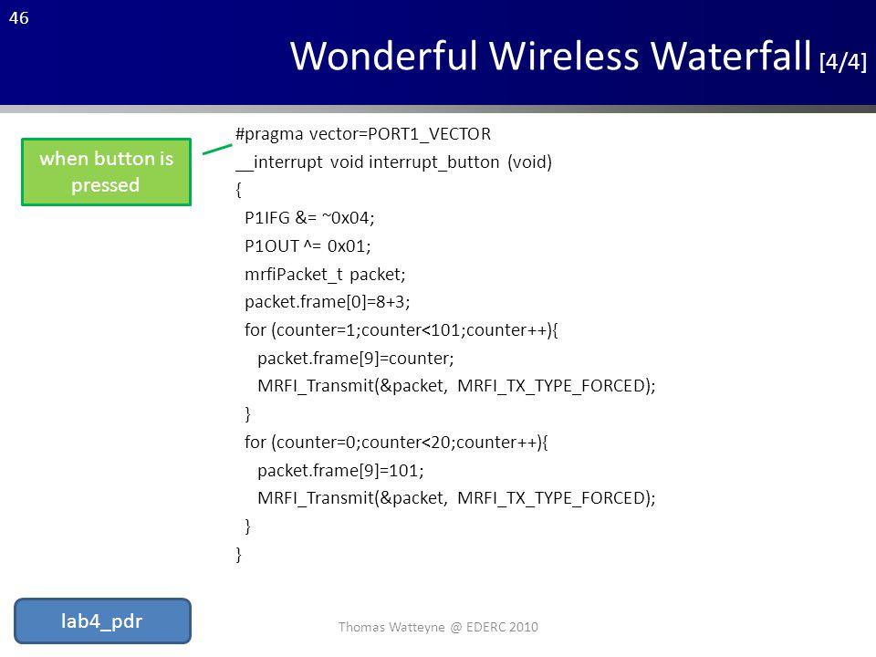 46 Wonderful Wireless Waterfall [4/4] #pragma vector=PORT1_VECTOR __interrupt void interrupt_button (void) { P1IFG &= ~0x04; P1OUT ^= 0x01; mrfiPacket_t packet; packet.frame[0]=8+3; for (counter=1;counter<101;counter++){ packet.frame[9]=counter; MRFI_Transmit(&packet, MRFI_TX_TYPE_FORCED); } for (counter=0;counter<20;counter++){ packet.frame[9]=101; MRFI_Transmit(&packet, MRFI_TX_TYPE_FORCED); } when button is pressed Thomas Watteyne @ EDERC 2010 lab4_pdr