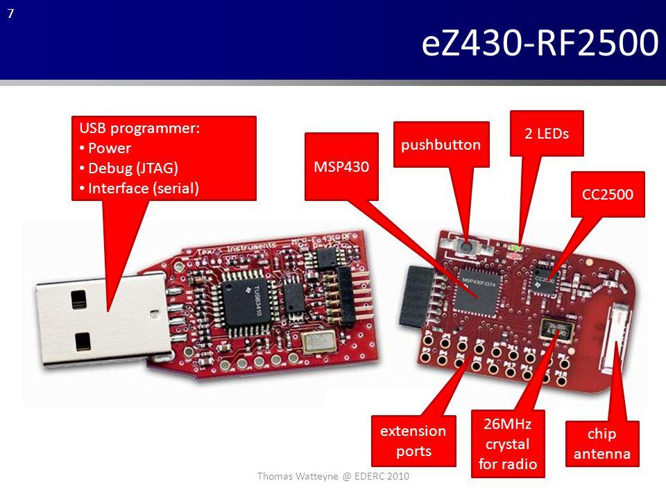 7 eZ430-RF2500 2 LEDs pushbutton CC2500 chip antenna 26MHz crystal for radio extension ports MSP430 USB programmer: Power Debug (JTAG) Interface (serial) Thomas Watteyne @ EDERC 2010