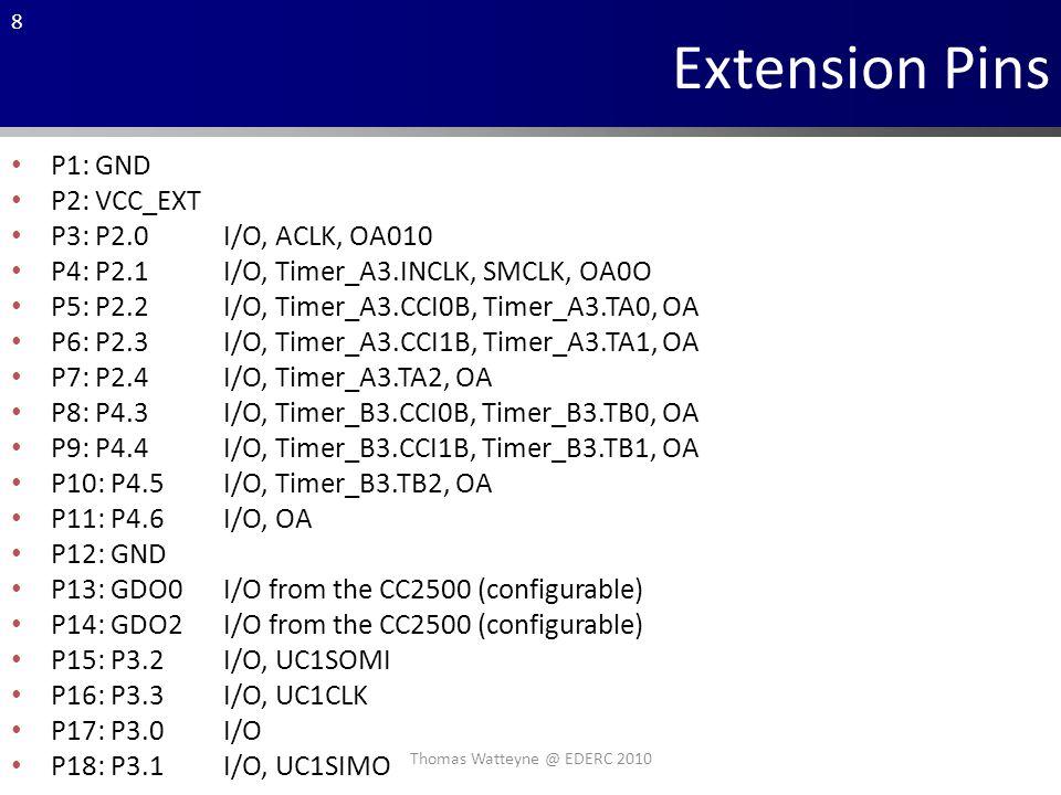 8 Extension Pins P1: GND P2: VCC_EXT P3: P2.0I/O, ACLK, OA010 P4: P2.1I/O, Timer_A3.INCLK, SMCLK, OA0O P5: P2.2I/O, Timer_A3.CCI0B, Timer_A3.TA0, OA P6: P2.3I/O, Timer_A3.CCI1B, Timer_A3.TA1, OA P7: P2.4I/O, Timer_A3.TA2, OA P8: P4.3I/O, Timer_B3.CCI0B, Timer_B3.TB0, OA P9: P4.4I/O, Timer_B3.CCI1B, Timer_B3.TB1, OA P10: P4.5I/O, Timer_B3.TB2, OA P11: P4.6I/O, OA P12: GND P13: GDO0I/O from the CC2500 (configurable) P14: GDO2I/O from the CC2500 (configurable) P15: P3.2I/O, UC1SOMI P16: P3.3I/O, UC1CLK P17: P3.0I/O P18: P3.1I/O, UC1SIMO Thomas Watteyne @ EDERC 2010