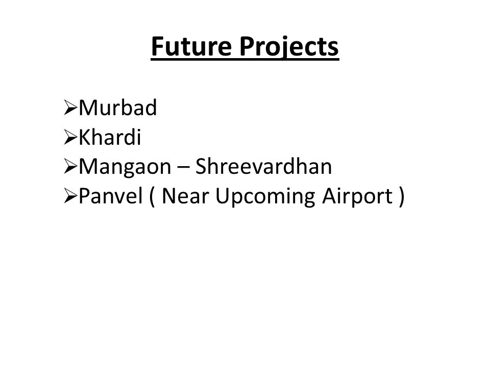 Future Projects  Murbad  Khardi  Mangaon – Shreevardhan  Panvel ( Near Upcoming Airport )