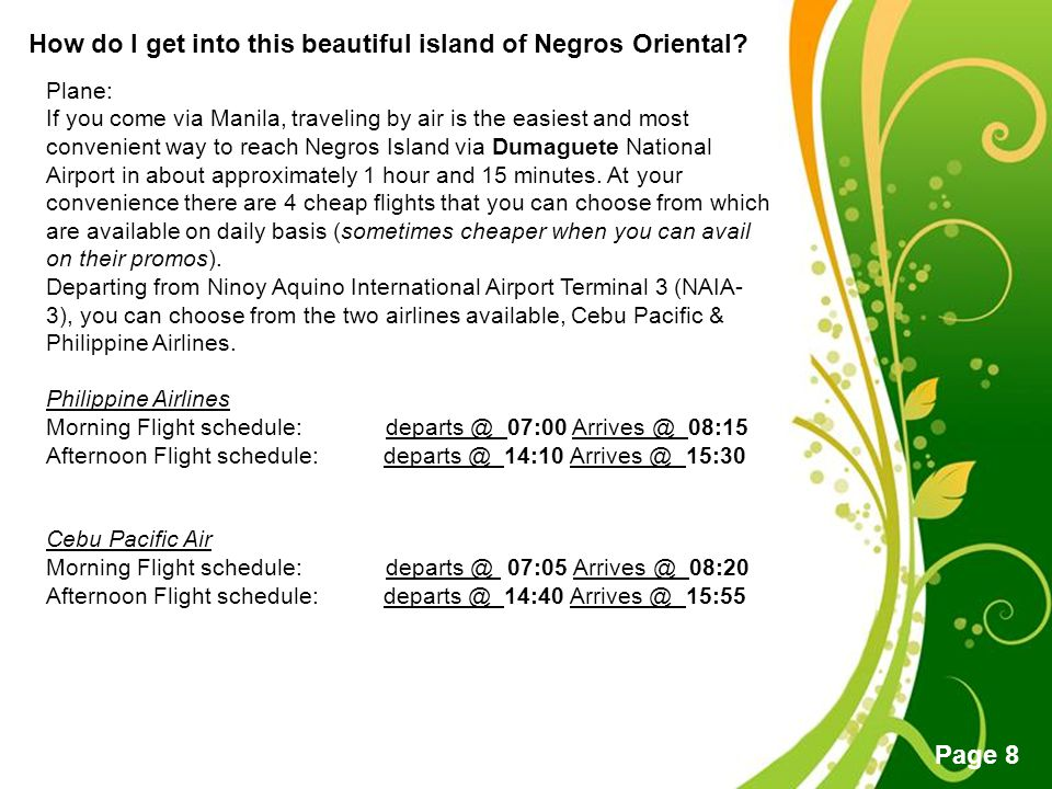 Free Powerpoint Templates Page 8 How do I get into this beautiful island of Negros Oriental? Plane: If you come via Manila, traveling by air is the ea