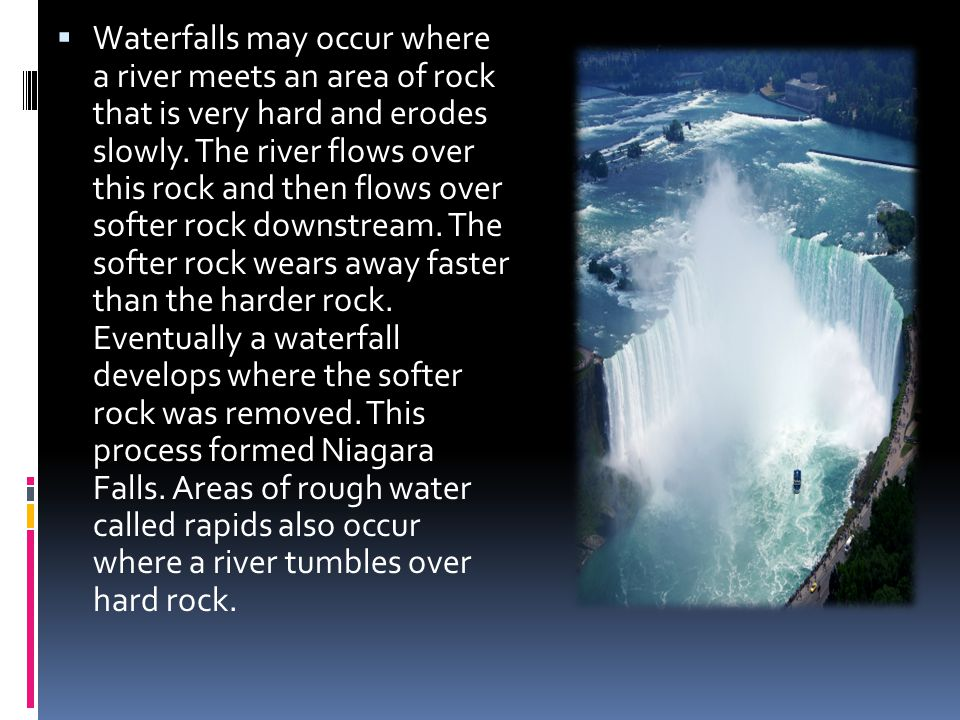  Waterfalls may occur where a river meets an area of rock that is very hard and erodes slowly. The river flows over this rock and then flows over sof