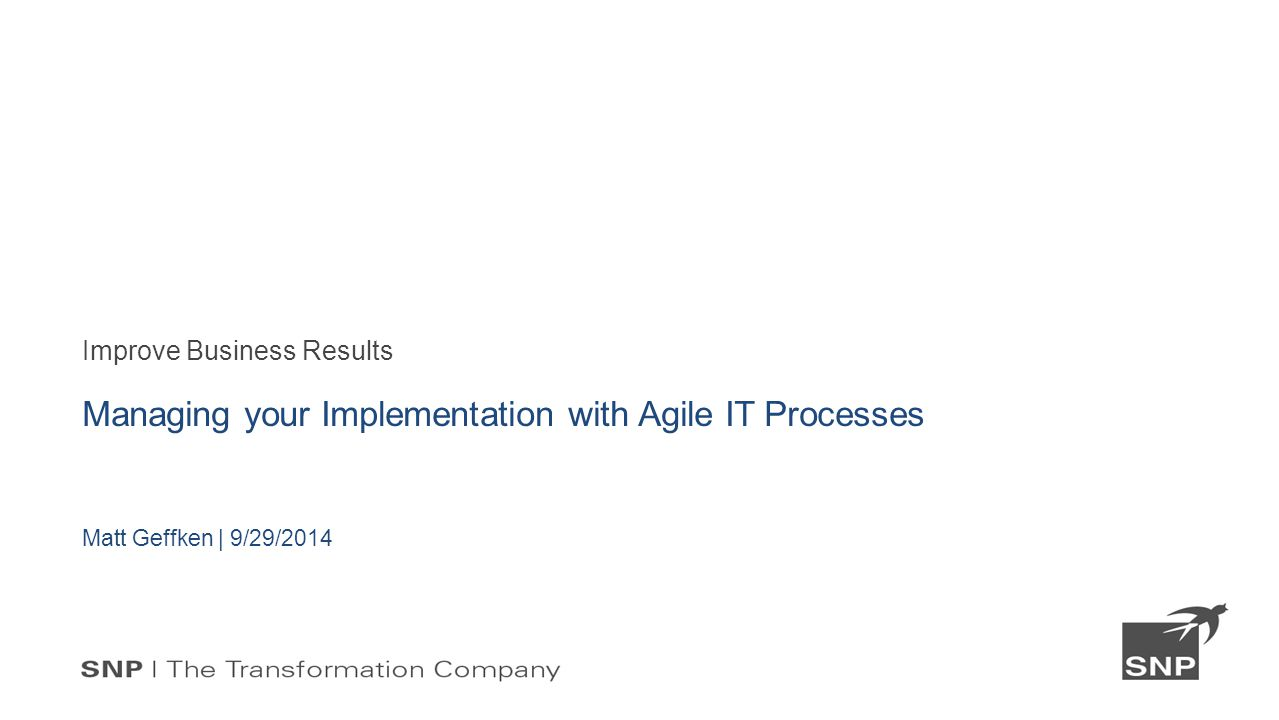 Improve Business Results Managing your Implementation with Agile IT Processes Matt Geffken | 9/29/2014