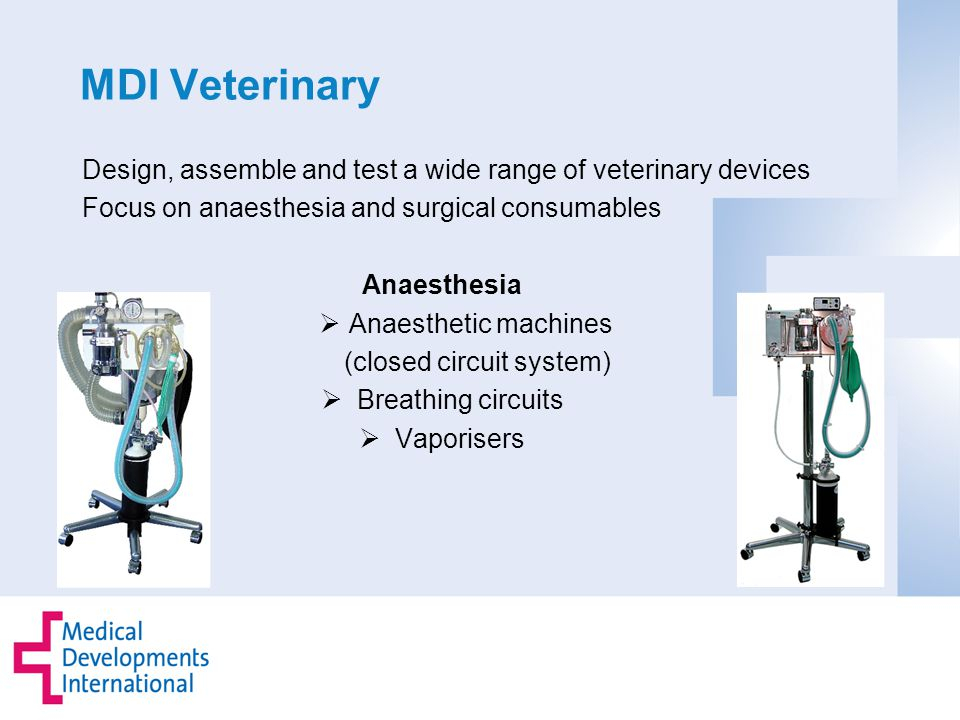 MDI Veterinary Design, assemble and test a wide range of veterinary devices Focus on anaesthesia and surgical consumables Anaesthesia  Anaesthetic machines (closed circuit system)  Breathing circuits  Vaporisers