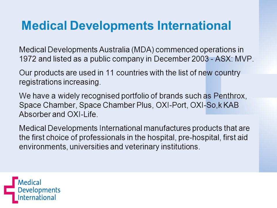 Medical Developments International Medical Developments Australia (MDA) commenced operations in 1972 and listed as a public company in December 2003 - ASX: MVP.