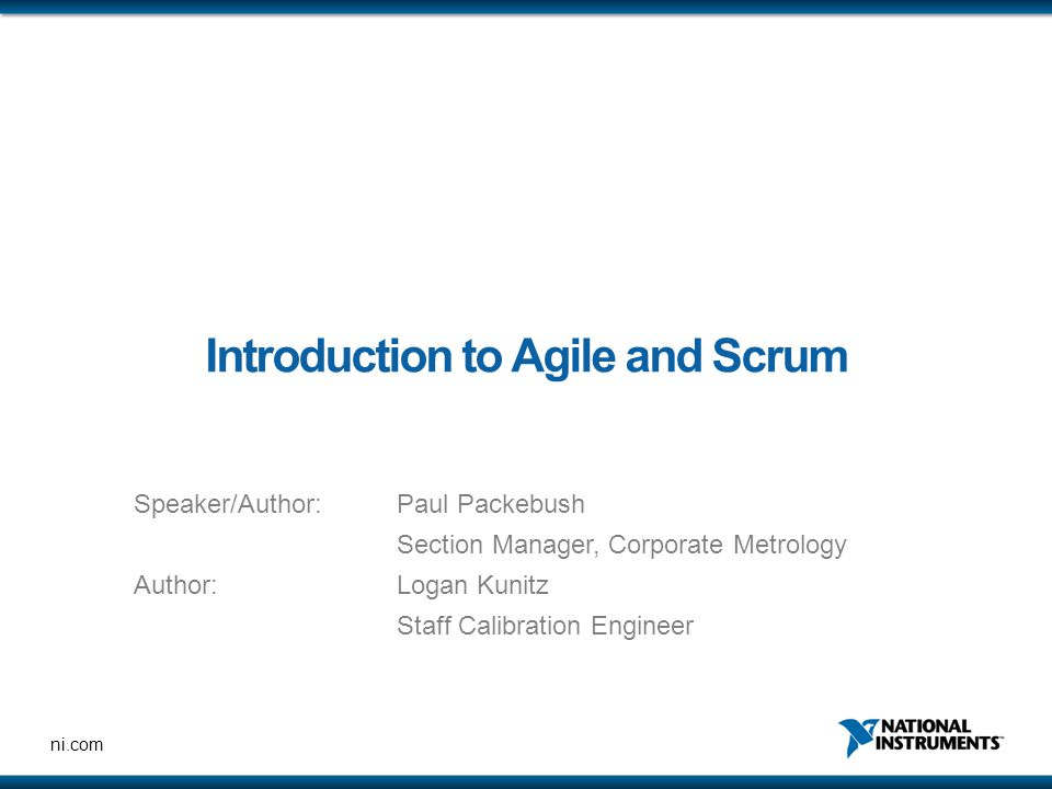 ni.com Introduction to Agile and Scrum Speaker/Author: Paul Packebush Section Manager, Corporate Metrology Author:Logan Kunitz Staff Calibration Engineer