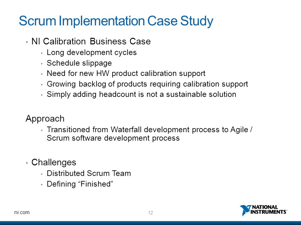 12 ni.com Scrum Implementation Case Study NI Calibration Business Case Long development cycles Schedule slippage Need for new HW product calibration support Growing backlog of products requiring calibration support Simply adding headcount is not a sustainable solution Approach Transitioned from Waterfall development process to Agile / Scrum software development process Challenges Distributed Scrum Team Defining Finished