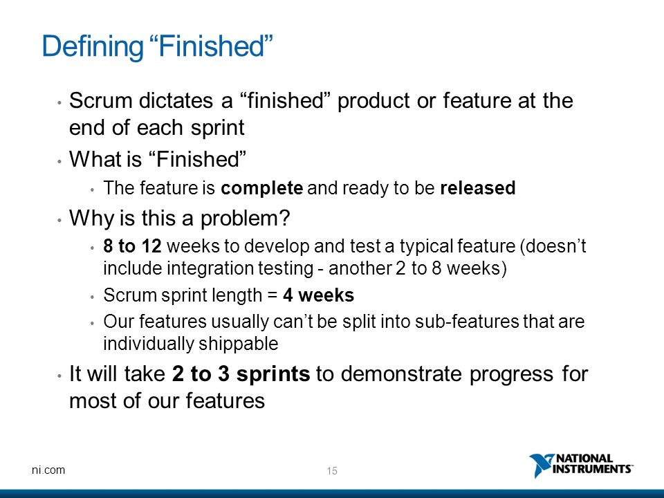 """15 ni.com Defining """"Finished"""" Scrum dictates a """"finished"""" product or feature at the end of each sprint What is """"Finished"""" The feature is complete and"""