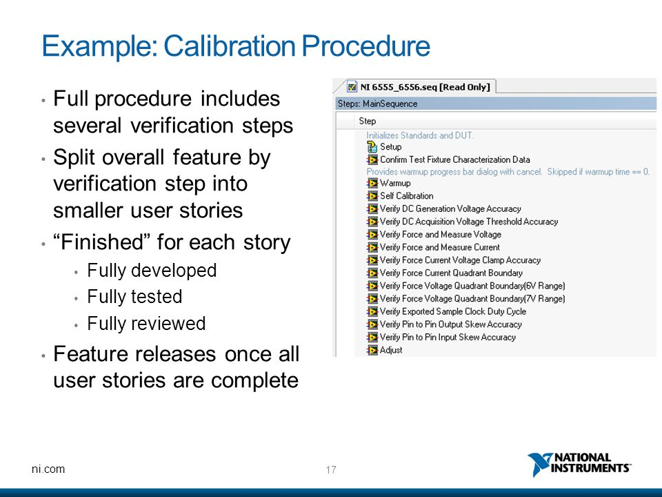 17 ni.com Example: Calibration Procedure Full procedure includes several verification steps Split overall feature by verification step into smaller user stories Finished for each story Fully developed Fully tested Fully reviewed Feature releases once all user stories are complete