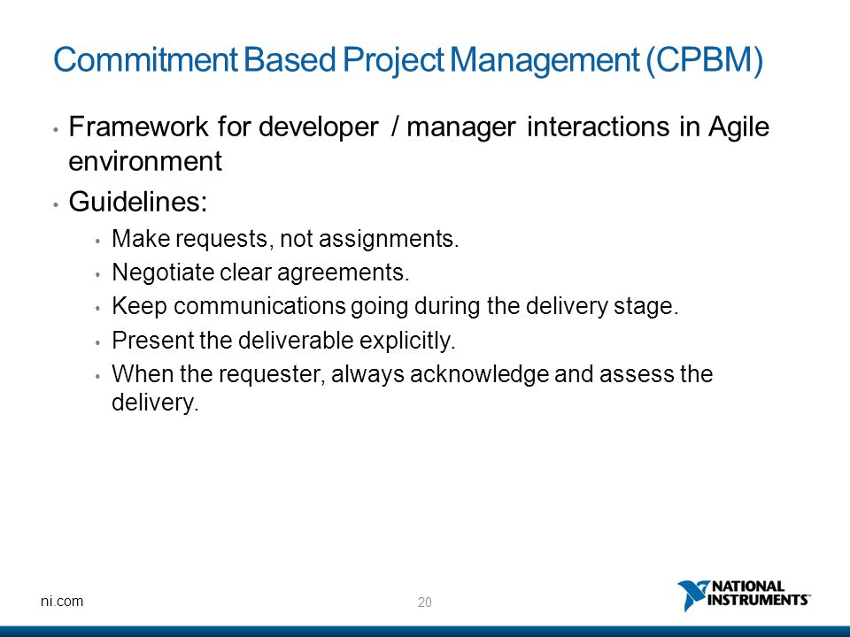 20 ni.com Commitment Based Project Management (CPBM) Framework for developer / manager interactions in Agile environment Guidelines: Make requests, not assignments.
