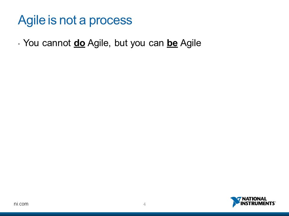 4 ni.com Agile is not a process You cannot do Agile, but you can be Agile