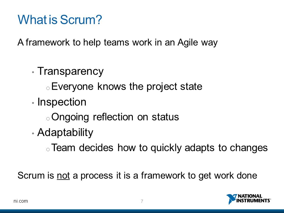 7 ni.com What is Scrum? A framework to help teams work in an Agile way Transparency o Everyone knows the project state Inspection o Ongoing reflection