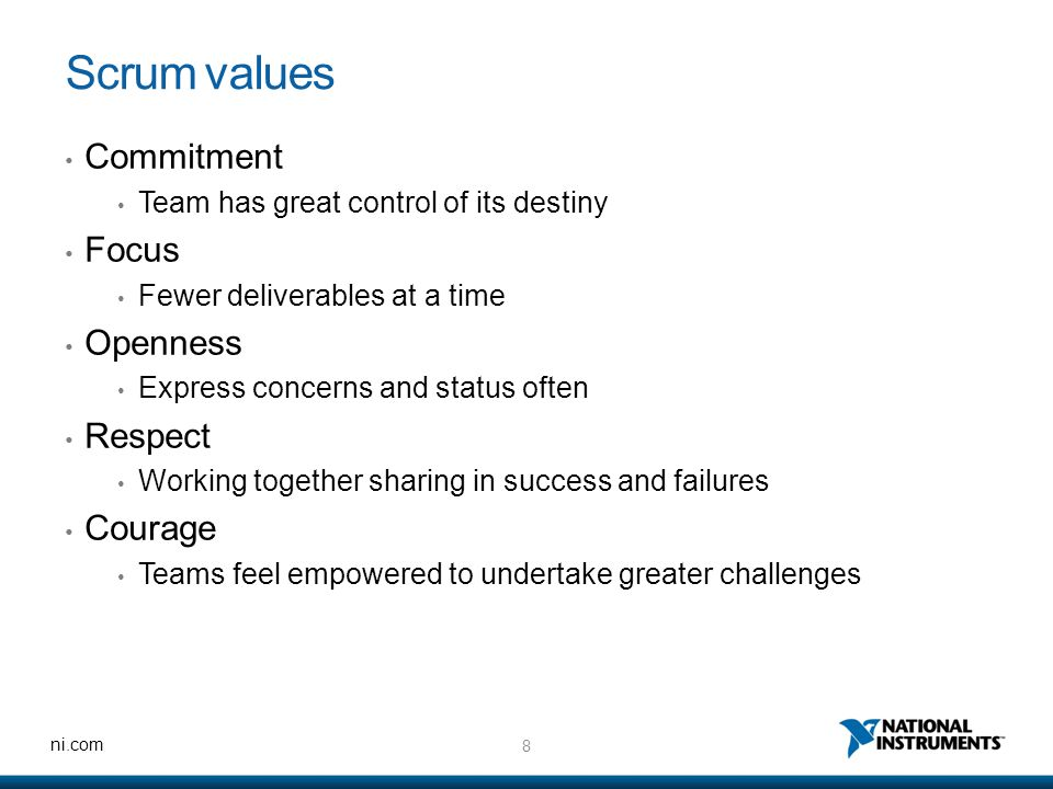 8 ni.com Scrum values Commitment Team has great control of its destiny Focus Fewer deliverables at a time Openness Express concerns and status often Respect Working together sharing in success and failures Courage Teams feel empowered to undertake greater challenges