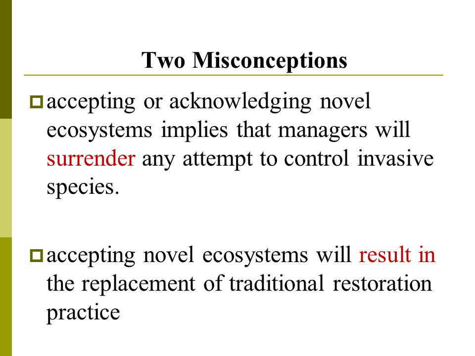 Two Misconceptions  accepting or acknowledging novel ecosystems implies that managers will surrender any attempt to control invasive species.