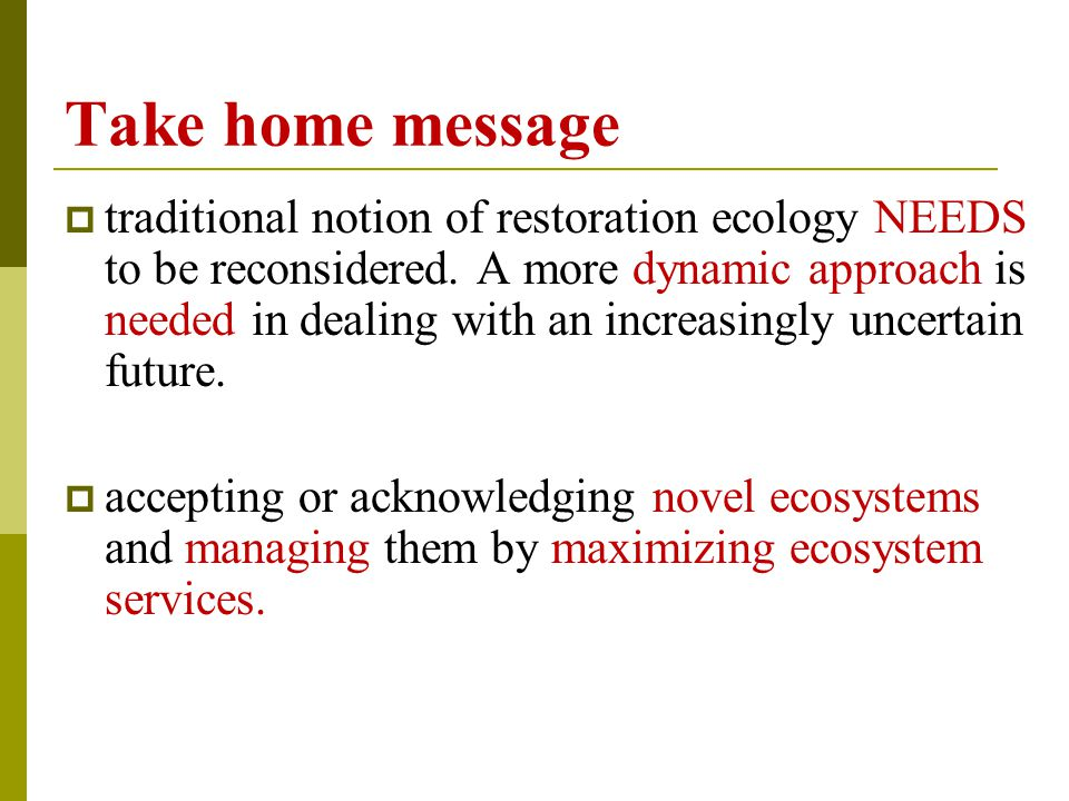 Take home message  traditional notion of restoration ecology NEEDS to be reconsidered.