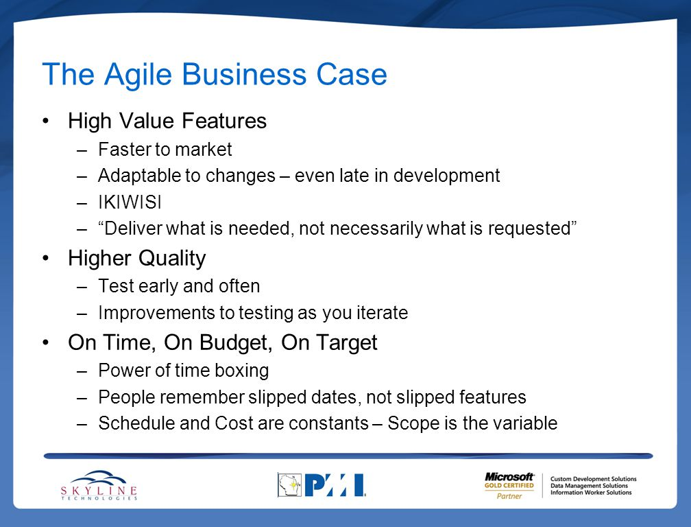 The Agile Business Case High Value Features –Faster to market –Adaptable to changes – even late in development –IKIWISI – Deliver what is needed, not necessarily what is requested Higher Quality –Test early and often –Improvements to testing as you iterate On Time, On Budget, On Target –Power of time boxing –People remember slipped dates, not slipped features –Schedule and Cost are constants – Scope is the variable