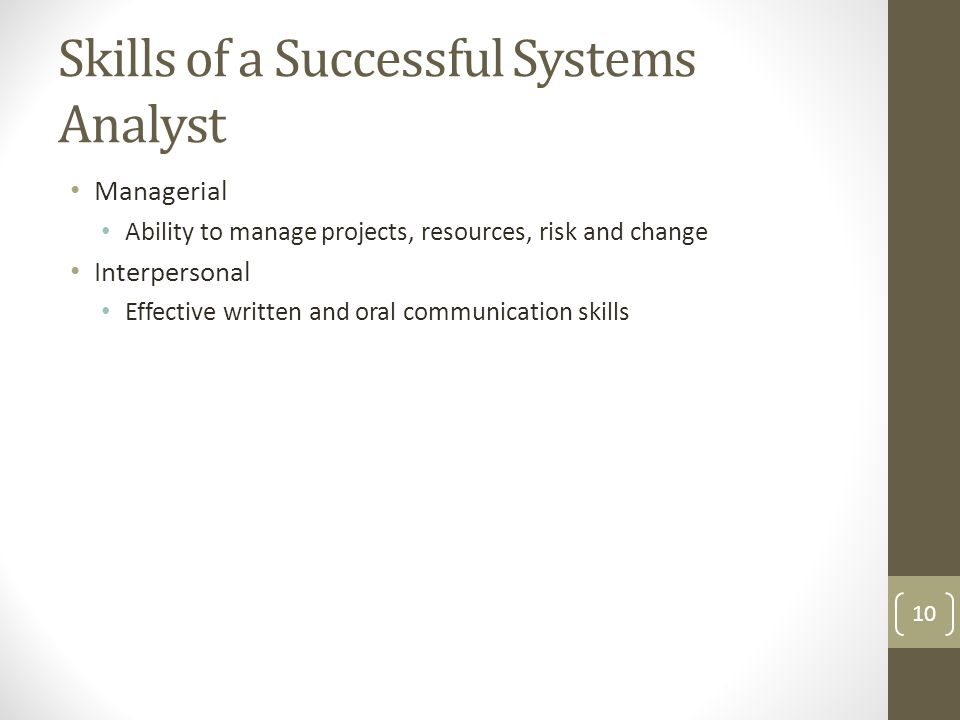 Skills of a Successful Systems Analyst Managerial Ability to manage projects, resources, risk and change Interpersonal Effective written and oral communication skills 10