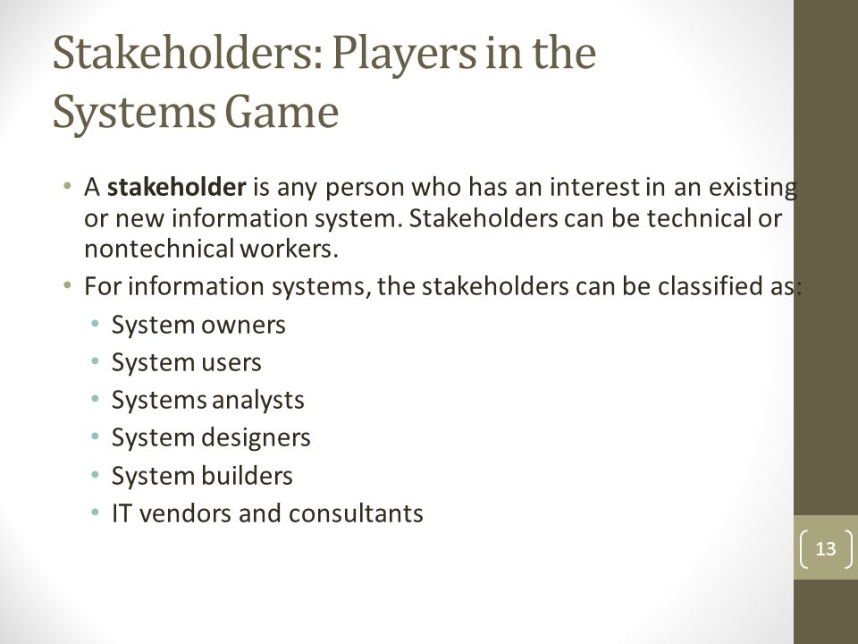 Stakeholders: Players in the Systems Game A stakeholder is any person who has an interest in an existing or new information system.