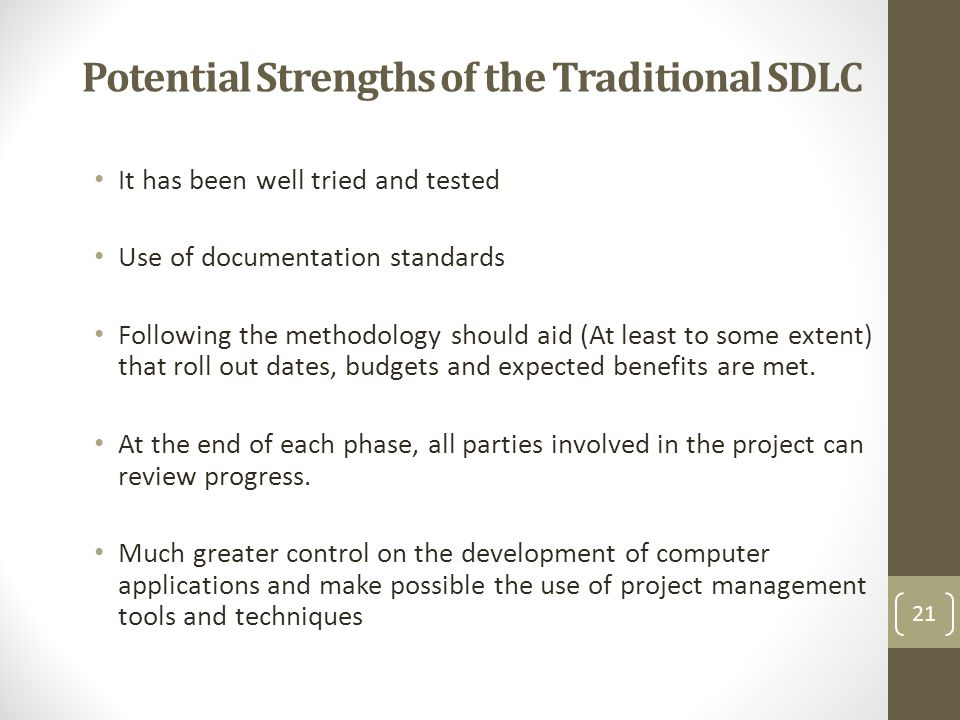 Potential Strengths of the Traditional SDLC It has been well tried and tested Use of documentation standards Following the methodology should aid (At least to some extent) that roll out dates, budgets and expected benefits are met.
