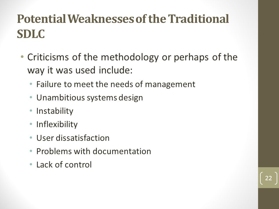 Potential Weaknesses of the Traditional SDLC Criticisms of the methodology or perhaps of the way it was used include: Failure to meet the needs of management Unambitious systems design Instability Inflexibility User dissatisfaction Problems with documentation Lack of control 22