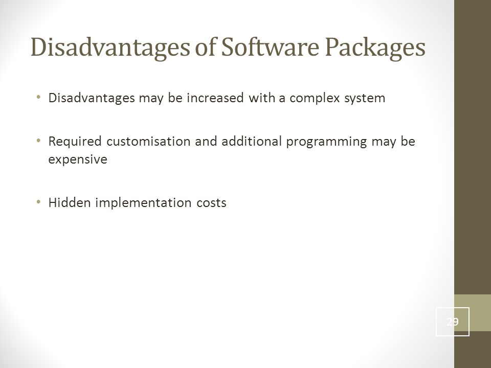 Disadvantages of Software Packages Disadvantages may be increased with a complex system Required customisation and additional programming may be expensive Hidden implementation costs 29