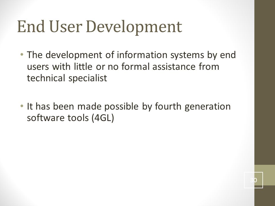 End User Development The development of information systems by end users with little or no formal assistance from technical specialist It has been made possible by fourth generation software tools (4GL) 30