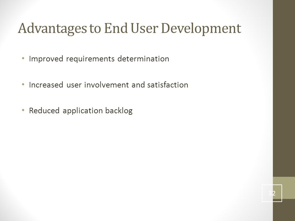 Advantages to End User Development Improved requirements determination Increased user involvement and satisfaction Reduced application backlog 32
