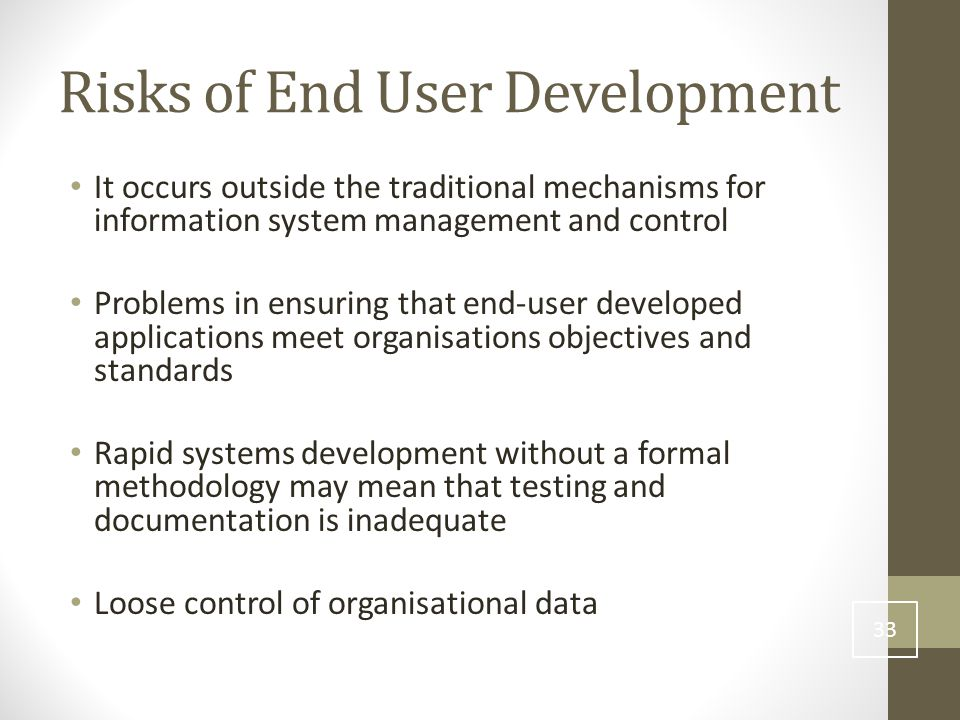 Risks of End User Development It occurs outside the traditional mechanisms for information system management and control Problems in ensuring that end-user developed applications meet organisations objectives and standards Rapid systems development without a formal methodology may mean that testing and documentation is inadequate Loose control of organisational data 33