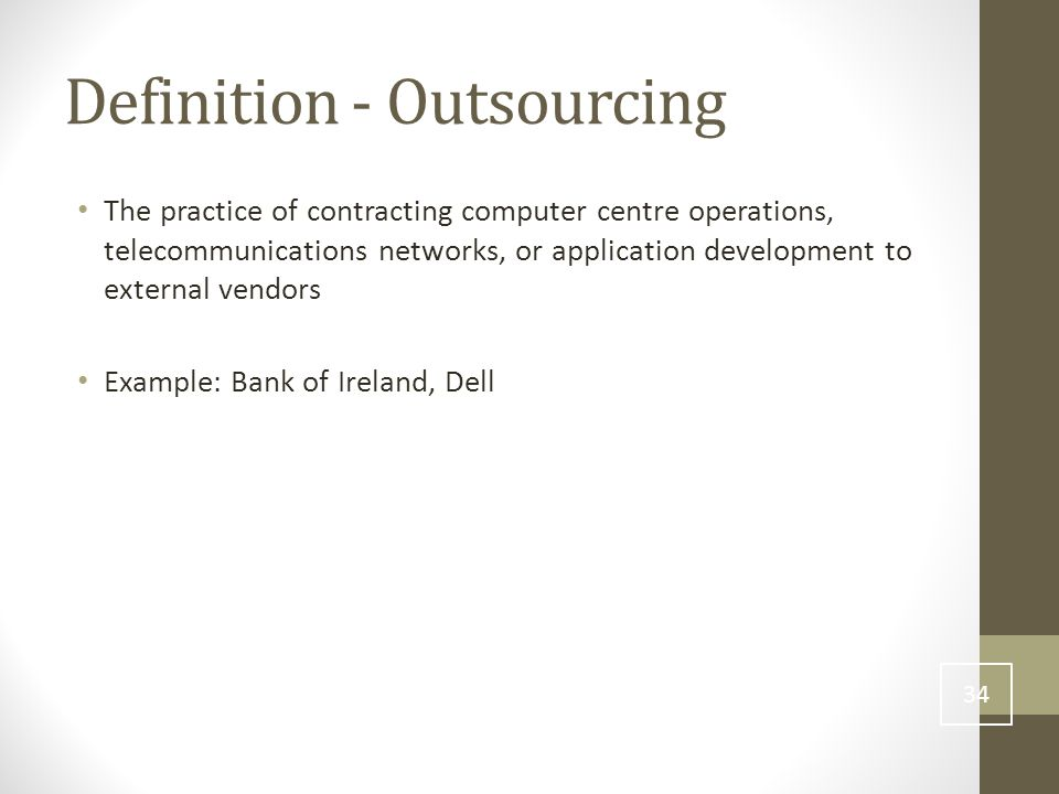 Definition - Outsourcing The practice of contracting computer centre operations, telecommunications networks, or application development to external vendors Example: Bank of Ireland, Dell 34