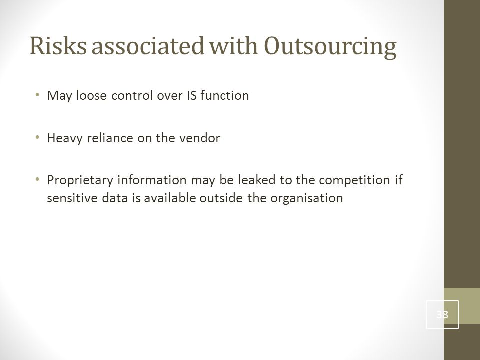 Risks associated with Outsourcing May loose control over IS function Heavy reliance on the vendor Proprietary information may be leaked to the competition if sensitive data is available outside the organisation 38