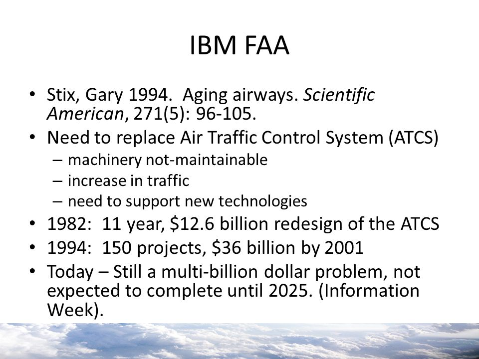 IBM FAA Stix, Gary 1994. Aging airways. Scientific American, 271(5): 96-105. Need to replace Air Traffic Control System (ATCS) – machinery not-maintai