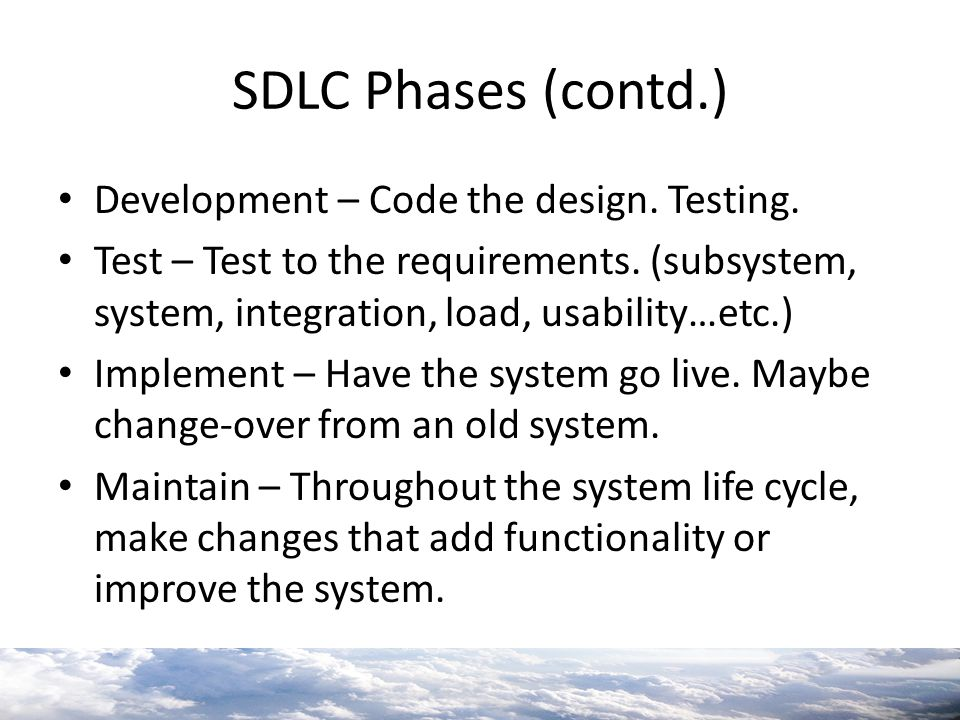 SDLC Phases (contd.) Development – Code the design. Testing. Test – Test to the requirements. (subsystem, system, integration, load, usability…etc.) I