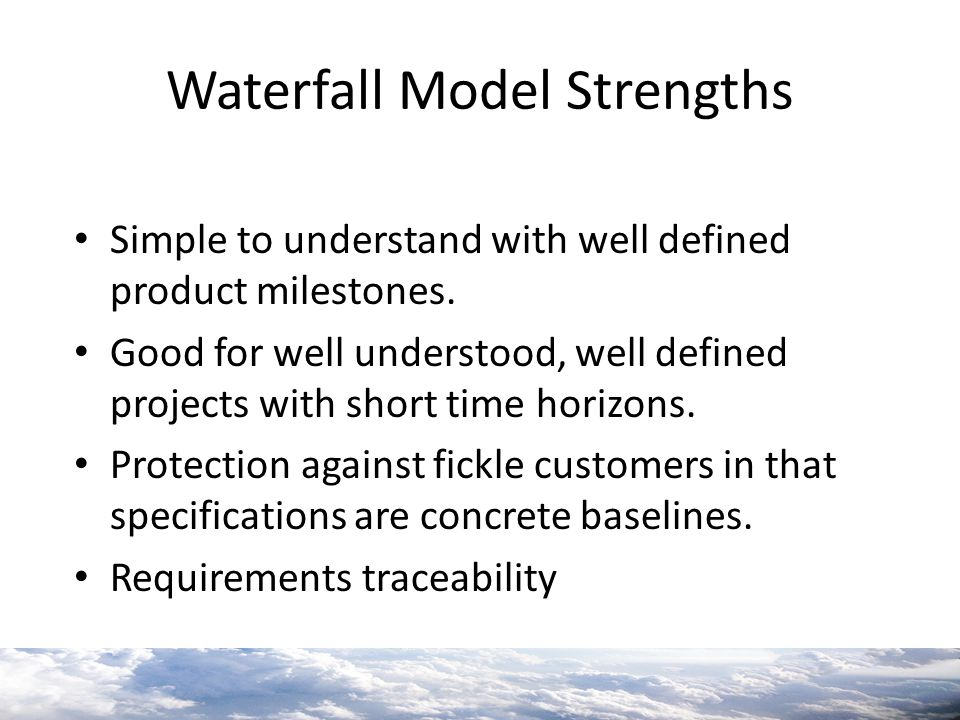Waterfall Model Strengths Simple to understand with well defined product milestones. Good for well understood, well defined projects with short time h