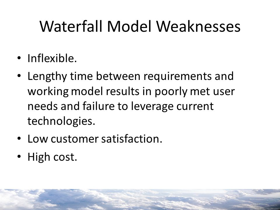Waterfall Model Weaknesses Inflexible. Lengthy time between requirements and working model results in poorly met user needs and failure to leverage cu