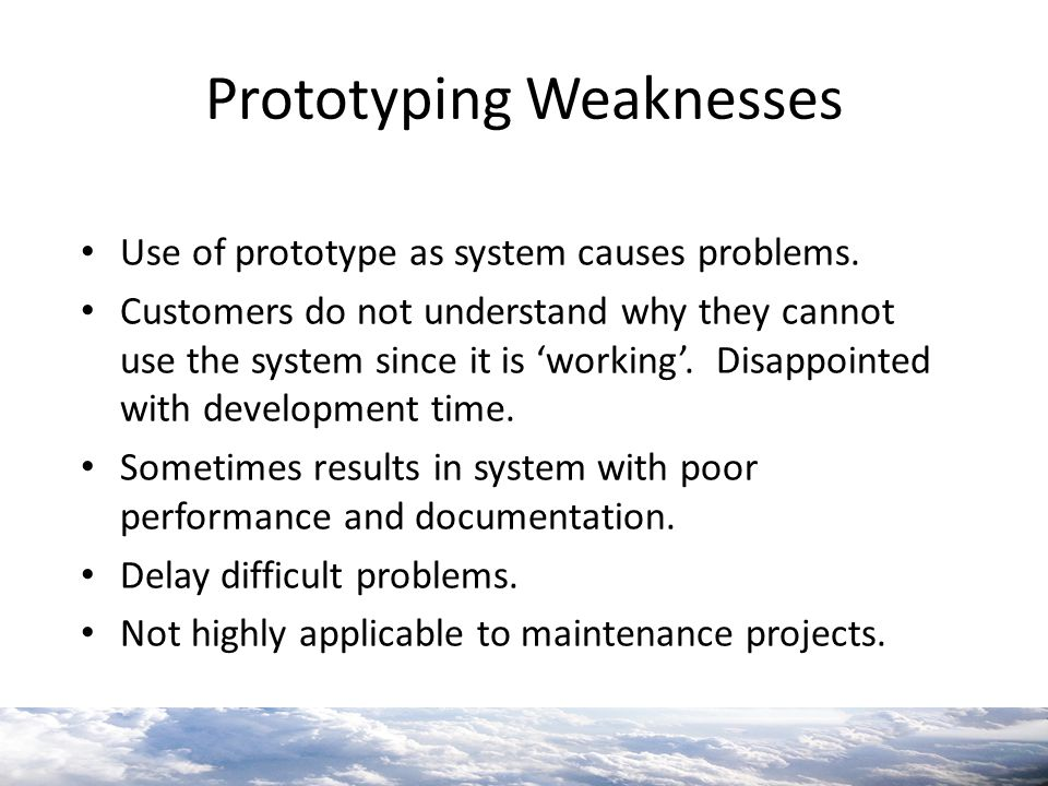 Prototyping Weaknesses Use of prototype as system causes problems. Customers do not understand why they cannot use the system since it is 'working'. D