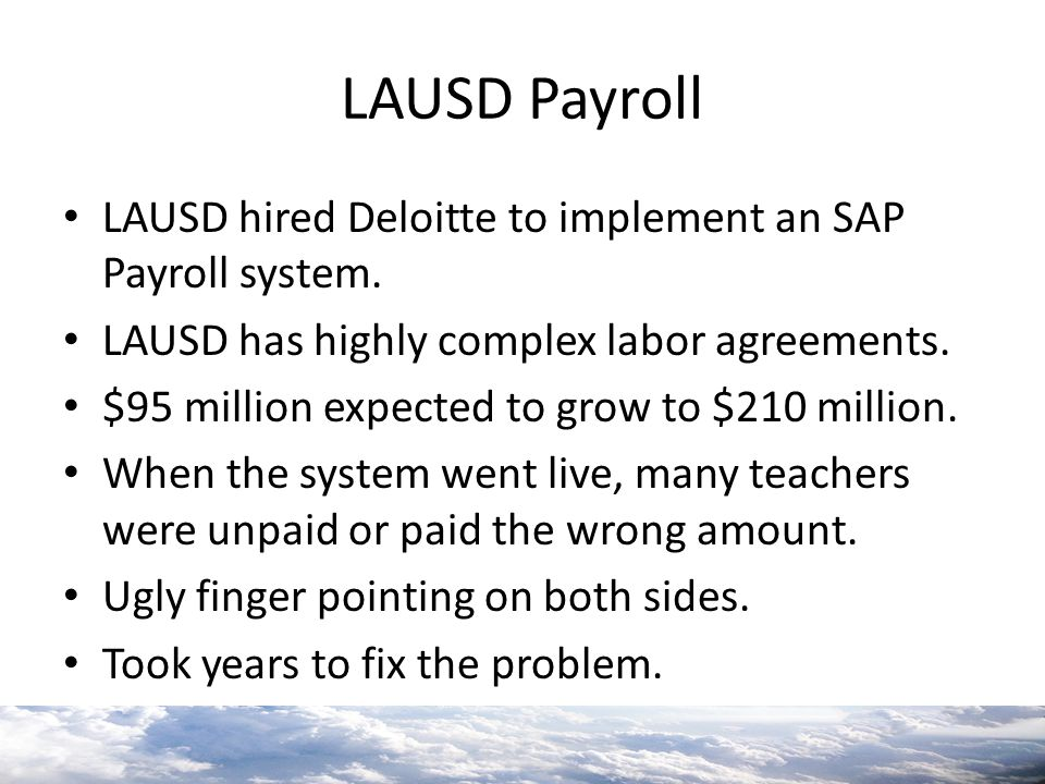 LAUSD Payroll LAUSD hired Deloitte to implement an SAP Payroll system. LAUSD has highly complex labor agreements. $95 million expected to grow to $210