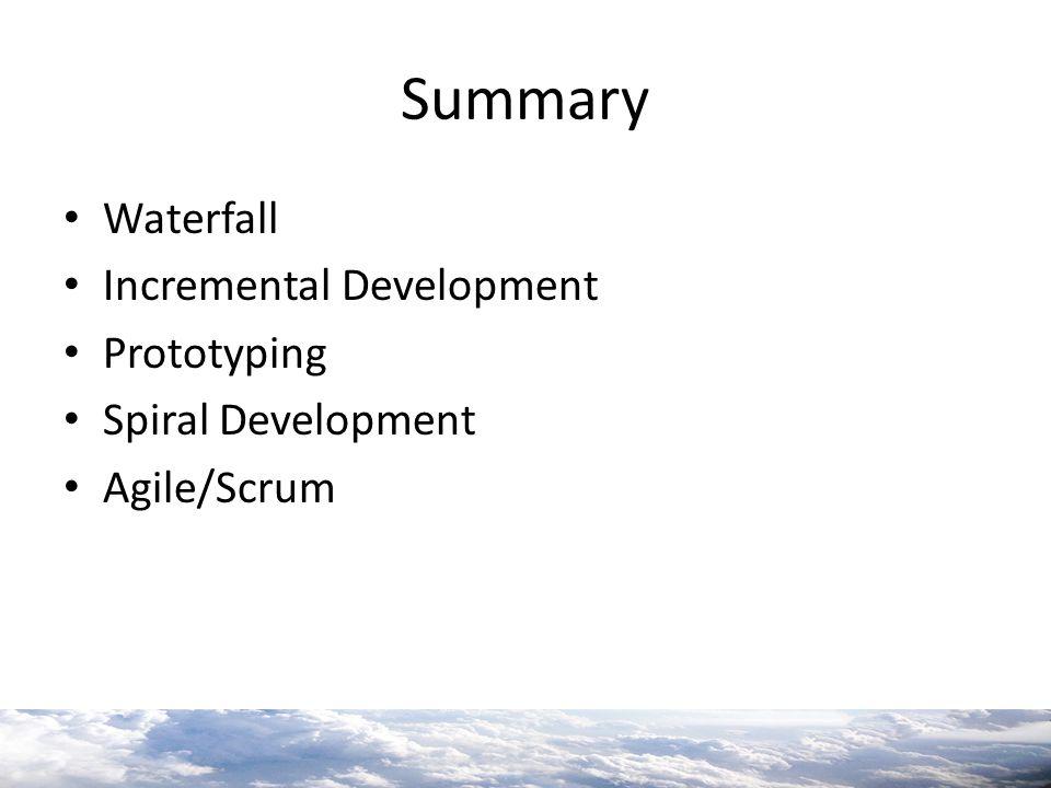 Summary Waterfall Incremental Development Prototyping Spiral Development Agile/Scrum