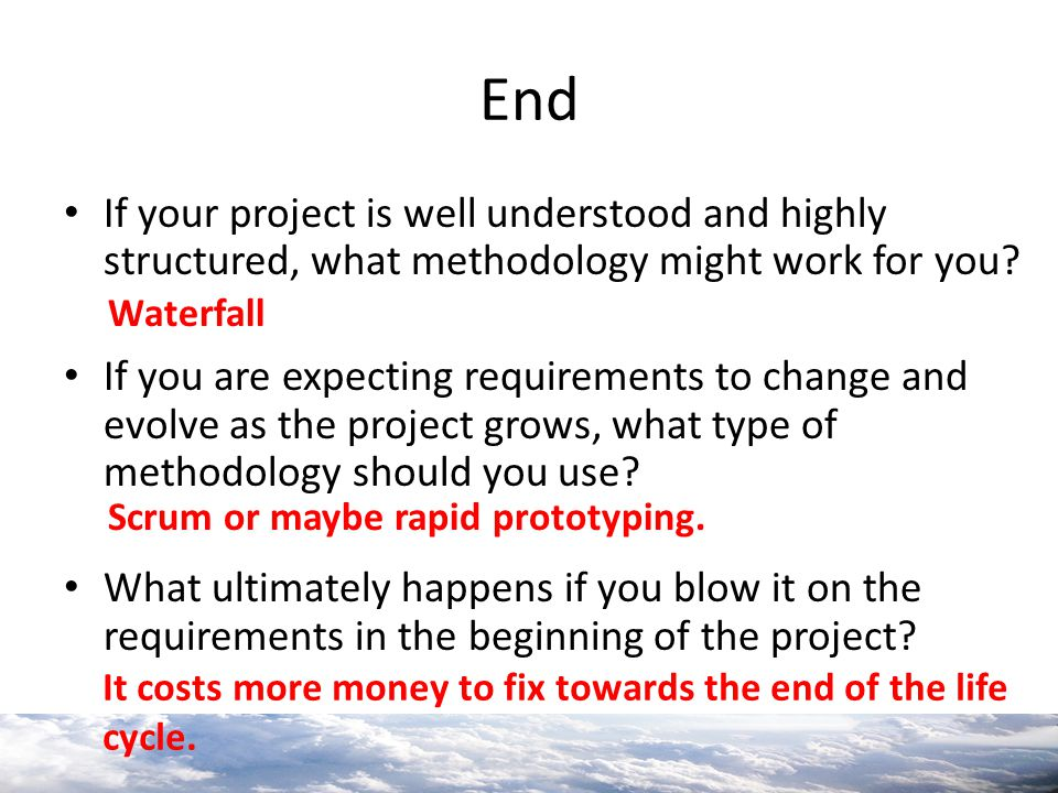 End If your project is well understood and highly structured, what methodology might work for you? If you are expecting requirements to change and evo