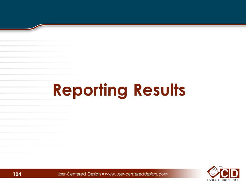 Reporting Results User-Centered Design  www.user-centereddesign.com 104