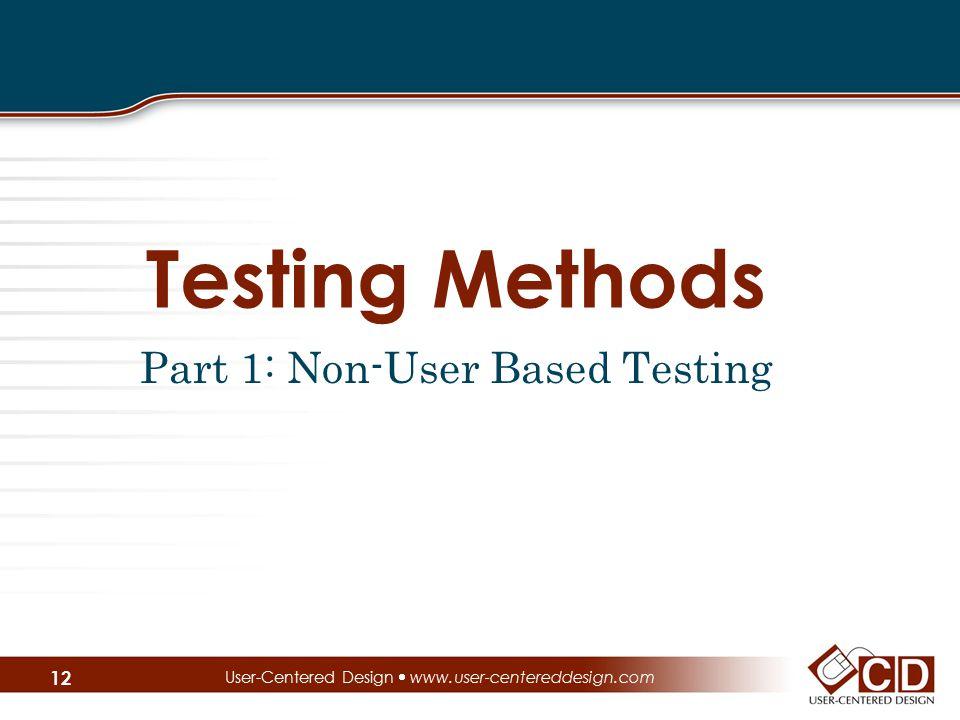 Testing Methods Part 1: Non-User Based Testing User-Centered Design  www.user-centereddesign.com 12