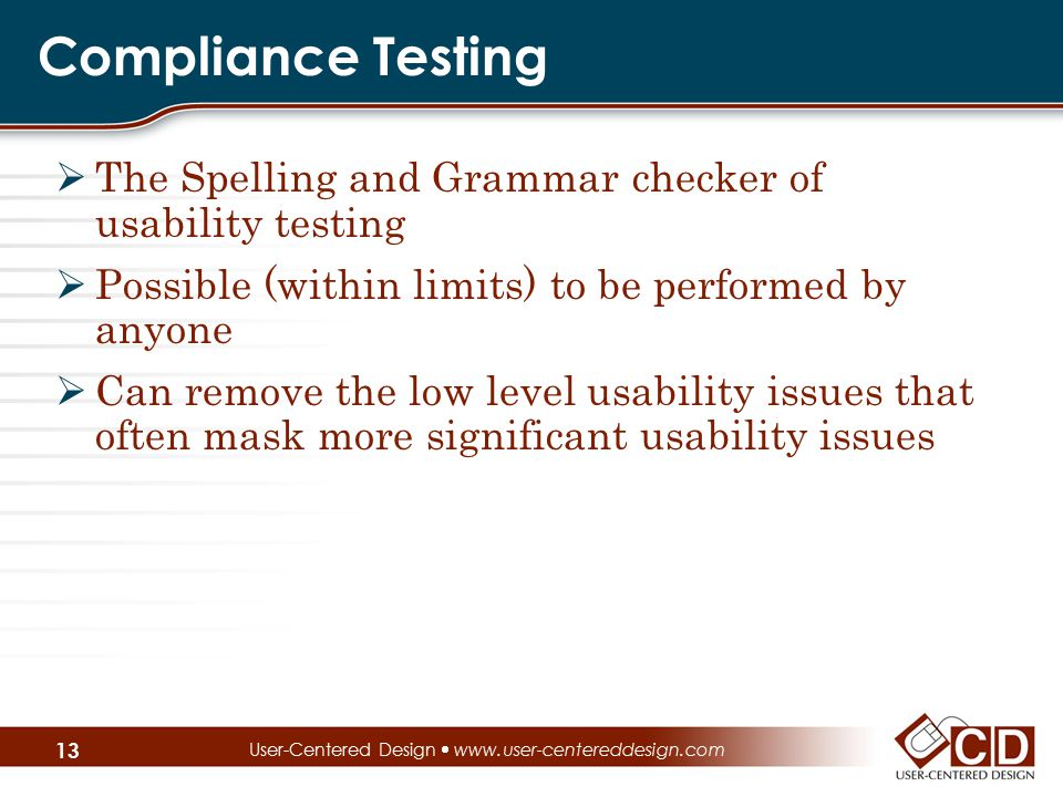 Compliance Testing  The Spelling and Grammar checker of usability testing  Possible (within limits) to be performed by anyone  Can remove the low l