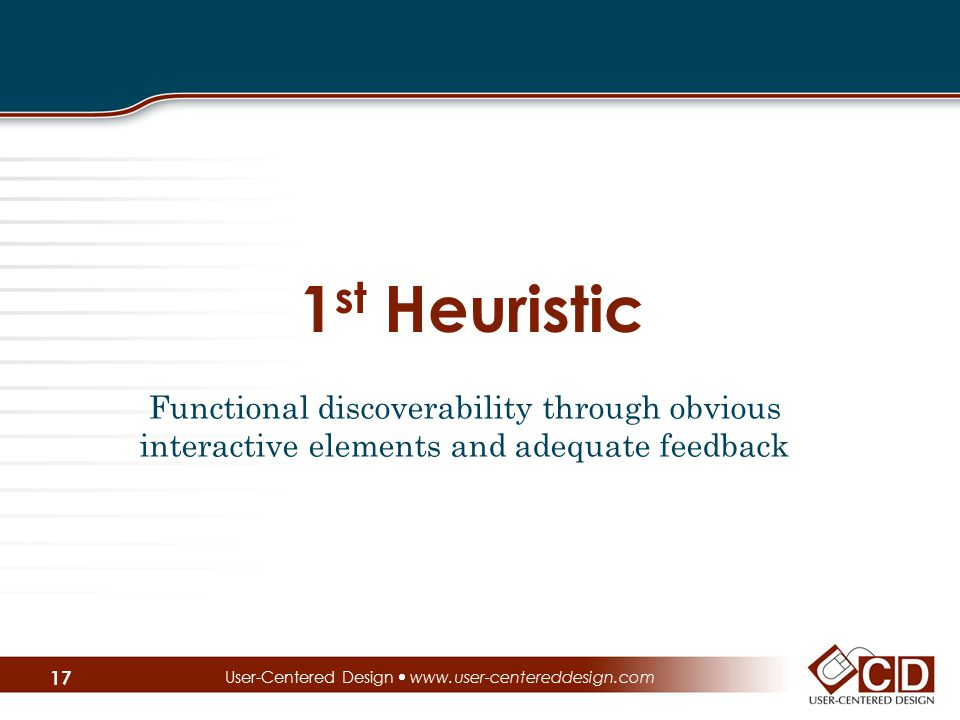 1 st Heuristic Functional discoverability through obvious interactive elements and adequate feedback User-Centered Design  www.user-centereddesign.co
