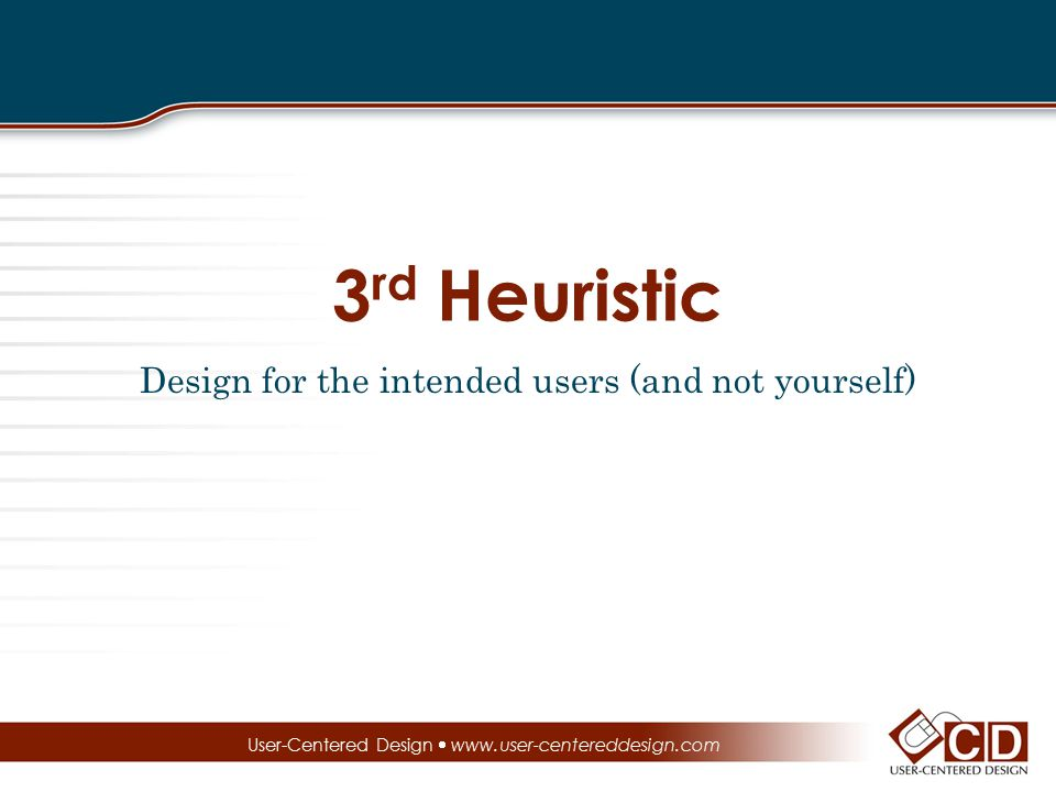 3 rd Heuristic Design for the intended users (and not yourself) User-Centered Design  www.user-centereddesign.com