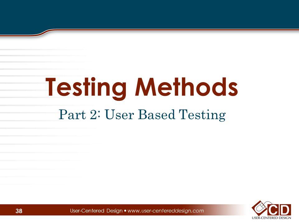 Testing Methods Part 2: User Based Testing User-Centered Design  www.user-centereddesign.com 38